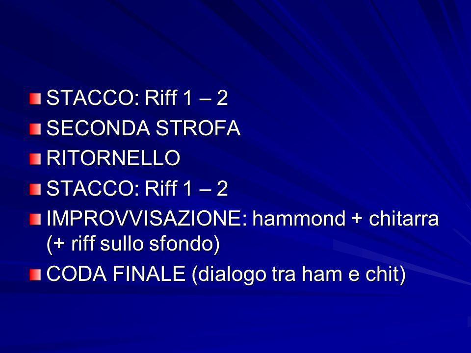 STACCO: Riff 1 – 2 SECONDA STROFA RITORNELLO STACCO: Riff 1 – 2 IMPROVVISAZIONE: hammond + chitarra (+ riff sullo sfondo) CODA FINALE (dialogo tra ham