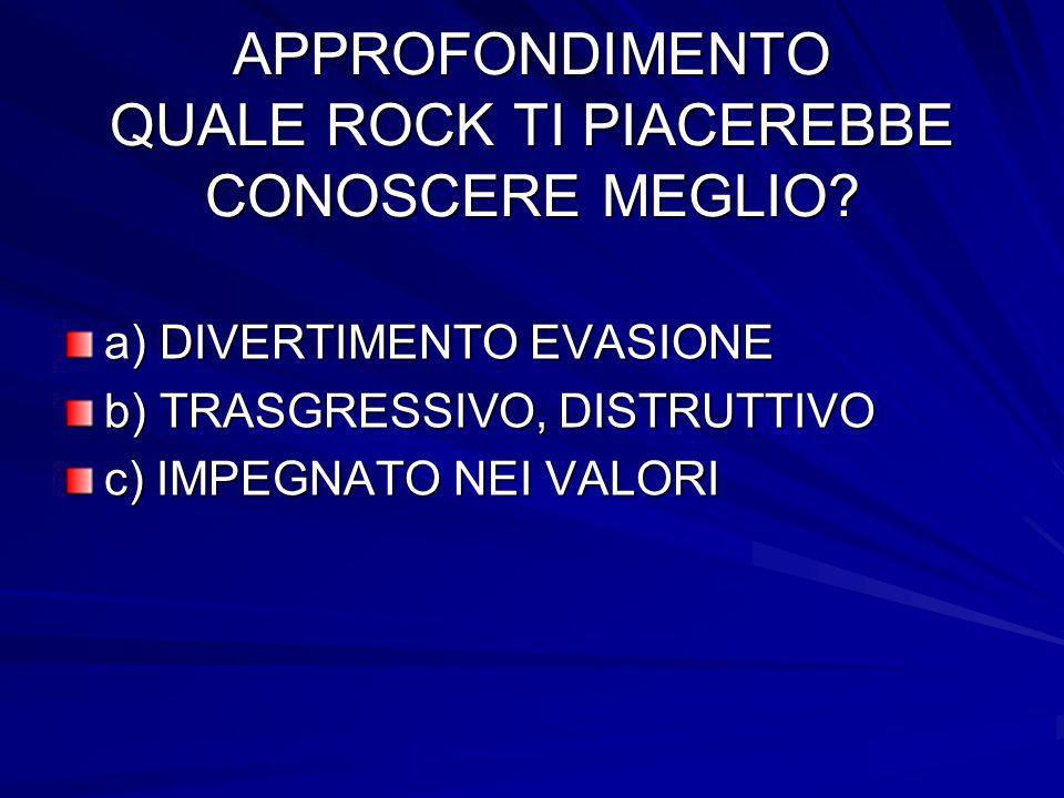 APPROFONDIMENTO QUALE ROCK TI PIACEREBBE CONOSCERE MEGLIO? a) DIVERTIMENTO EVASIONE b) TRASGRESSIVO, DISTRUTTIVO c) IMPEGNATO NEI VALORI