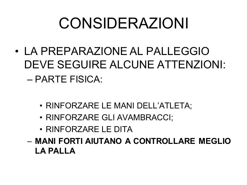 CONSIDERAZIONI LA PREPARAZIONE AL PALLEGGIO DEVE SEGUIRE ALCUNE ATTENZIONI: –PARTE FISICA: RINFORZARE LE MANI DELLATLETA; RINFORZARE GLI AVAMBRACCI; R