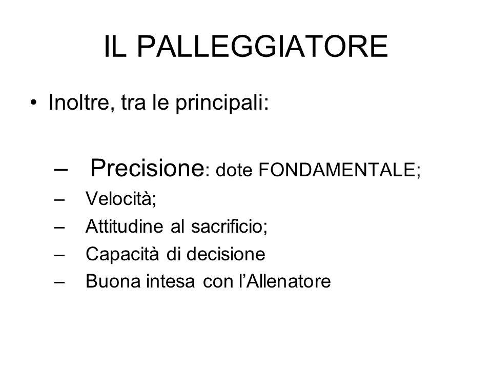 IL PALLEGGIATORE Inoltre, tra le principali: – Precisione : dote FONDAMENTALE; – Velocità; – Attitudine al sacrificio; – Capacità di decisione – Buona