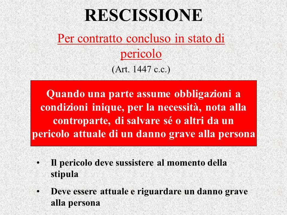 RESCISSIONE Per contratto concluso in stato di pericolo (Art. 1447 c.c.) Il pericolo deve sussistere al momento della stipula Deve essere attuale e ri