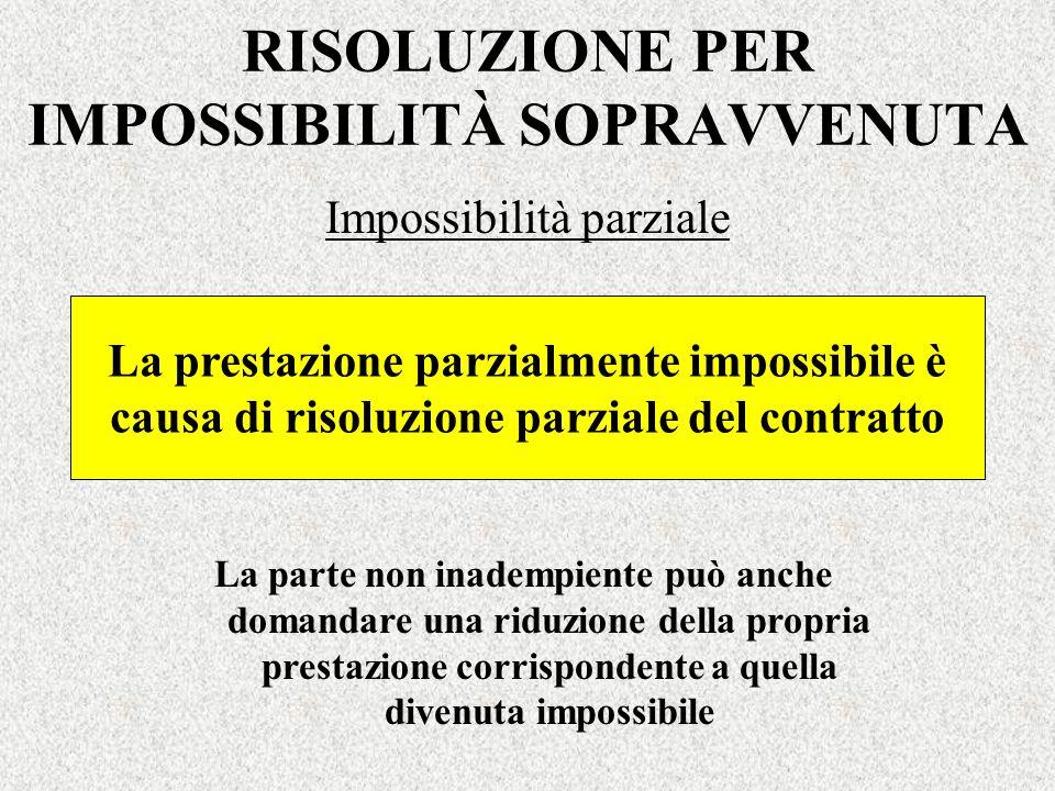 RISOLUZIONE PER IMPOSSIBILITÀ SOPRAVVENUTA Impossibilità parziale La parte non inadempiente può anche domandare una riduzione della propria prestazion