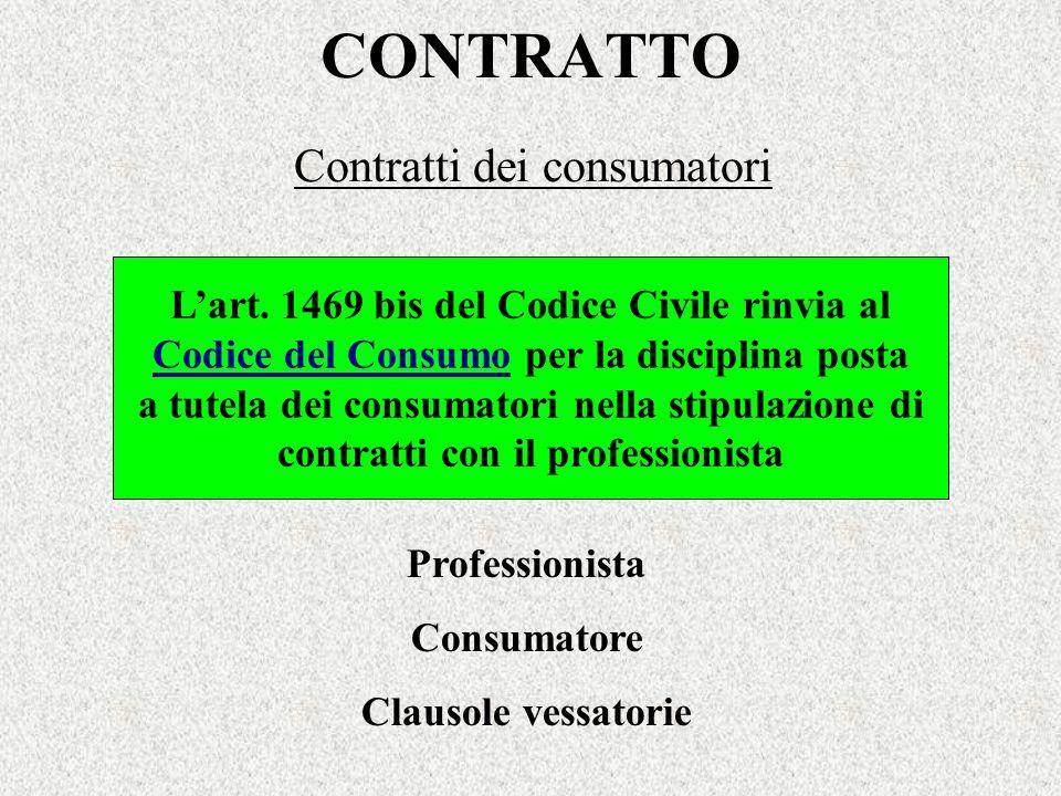 CONTRATTO Contratti dei consumatori Lart. 1469 bis del Codice Civile rinvia al Codice del Consumo per la disciplina posta a tutela dei consumatori nel