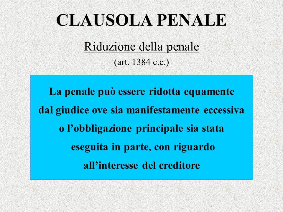 CLAUSOLA PENALE Riduzione della penale (art. 1384 c.c.) La penale può essere ridotta equamente dal giudice ove sia manifestamente eccessiva o lobbliga