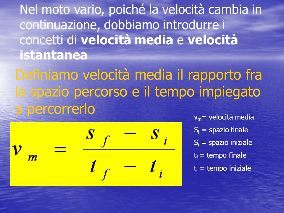 Nel moto vario, poiché la velocità cambia in continuazione, dobbiamo introdurre i concetti di velocità media e velocità istantanea Definiamo velocità