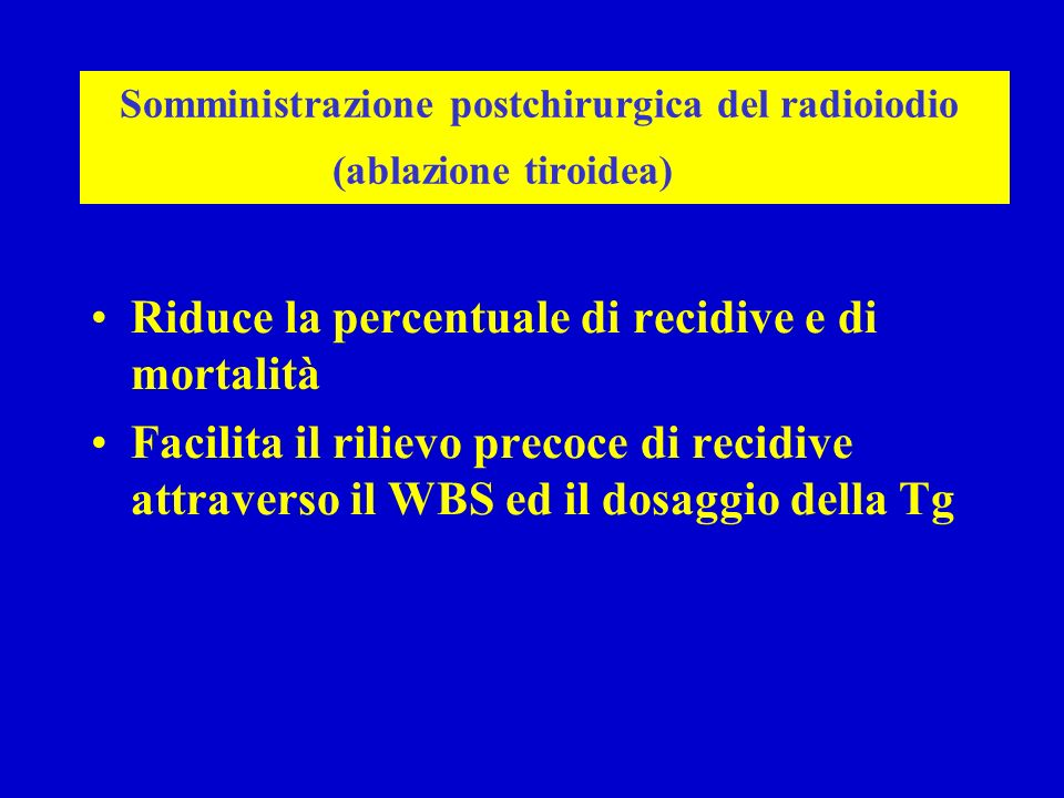Somministrazione postchirurgica del radioiodio (ablazione tiroidea) Riduce la percentuale di recidive e di mortalità Facilita il rilievo precoce di re