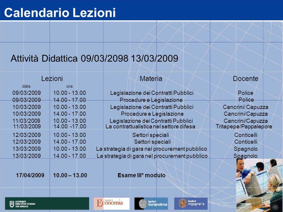 Attività Didattica 09/03/2098 13/03/2009 Calendario Lezioni data 09/03/2009 10/03/2009 11/03/2009 12/03/2009 13/03/2009 14.00 - 17.00La strategia di gara nel procurement pubblicoSpagnolo 14.00 - 17.00Settori specialiConticelli 10.00 - 13.00La strategia di gara nel procurement pubblicoSpagnolo 10.00 - 13.00Settori specialiConticelli 14.00 - 17.00Procedure e LegislazioneCancrini/Capuzza 10.00 - 13.00Legislazione dei Contratti PubbliciCancrini/Capuzza 14.00 - 17.00Procedure e Legislazione 10.00 - 13.00Legislazione dei Contratti PubbliciCancrini/ Capuzza ora 10.00 - 13.00Legislazione dei Contratti PubbliciPolice LezioniMateriaDocente Police 11/03/2009 14.00 -17.00Tritapepe/PappaleporeLa contrattualistica nel settore difesa 17/04/200910.00 – 13.00Esame III° modulo