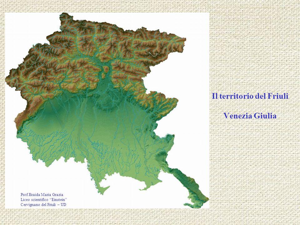 Il territorio del Friuli Venezia Giulia Prof.Braida Maria Grazia Liceo scientifico Einstein Cervignano del Friuli – UD