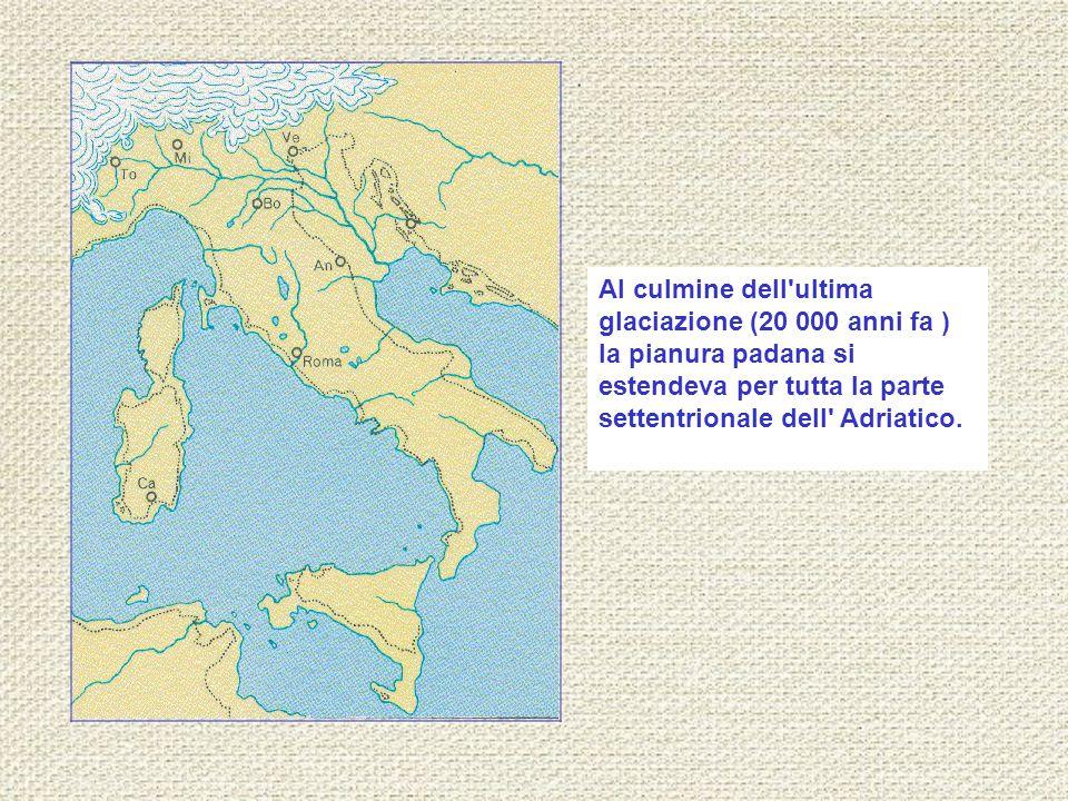 Al culmine dell'ultima glaciazione (20 000 anni fa ) la pianura padana si estendeva per tutta la parte settentrionale dell' Adriatico.