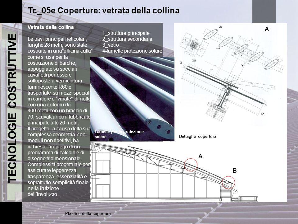 TECNOLOGIE COSTRUTTIVE Tc_05e Coperture: vetrata della collina Vetrata della collina Le travi principali reticolari, lunghe 28 metri, sono state costr