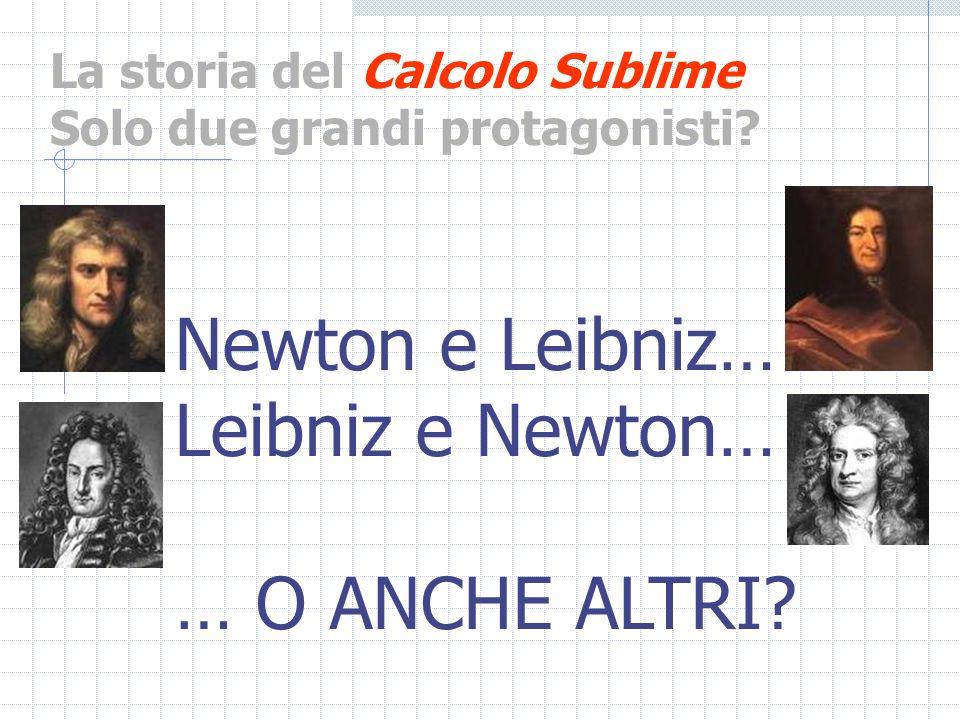 La storia del Calcolo Sublime Solo due grandi protagonisti? Newton e Leibniz… Leibniz e Newton… … O ANCHE ALTRI?