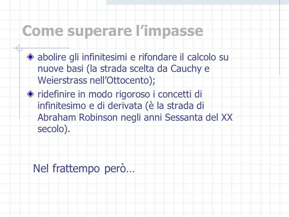 abolire gli infinitesimi e rifondare il calcolo su nuove basi (la strada scelta da Cauchy e Weierstrass nellOttocento); ridefinire in modo rigoroso i