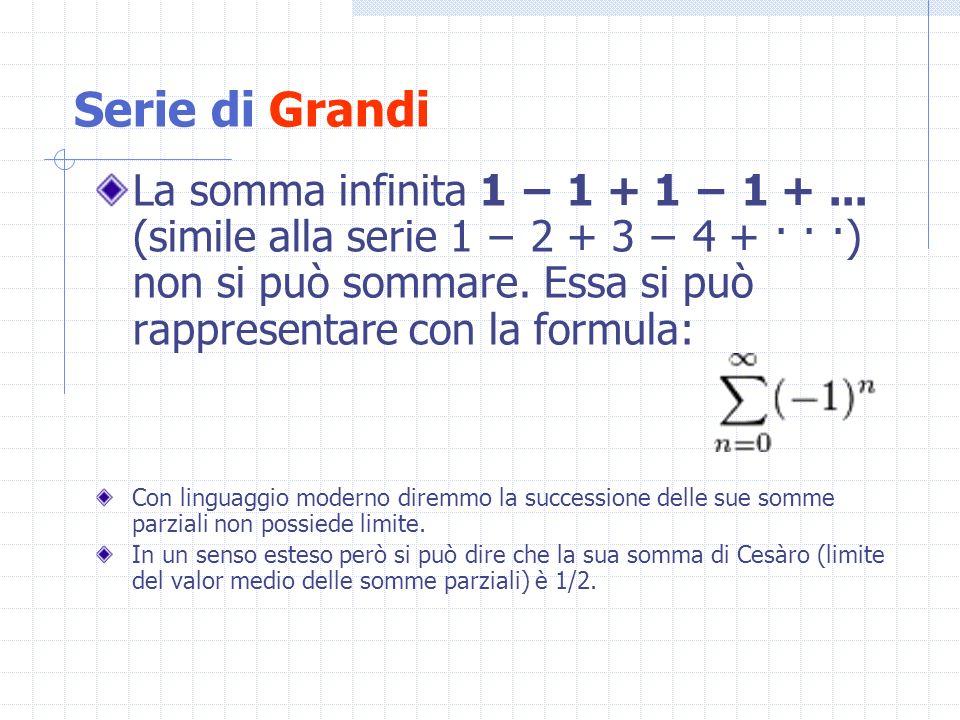 La somma infinita 1 1 + 1 1 +... (simile alla serie 1 2 + 3 4 + · · ·) non si può sommare. Essa si può rappresentare con la formula: Con linguaggio mo