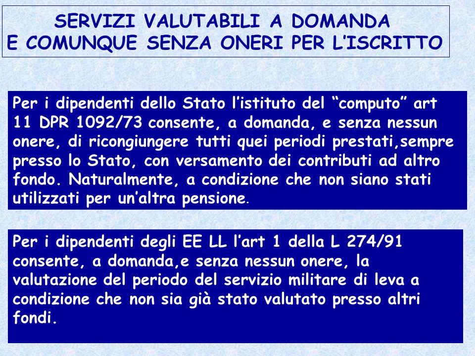 SERVIZI VALUTABILI A DOMANDA E COMUNQUE SENZA ONERI PER LISCRITTO Per i dipendenti dello Stato listituto del computo art 11 DPR 1092/73 consente, a do