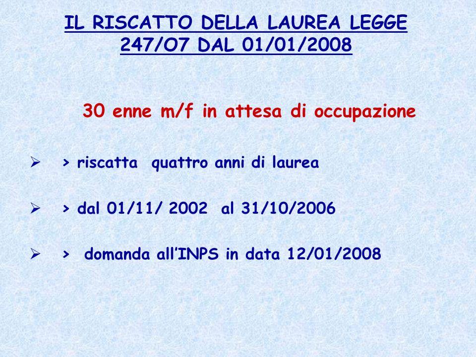 IL RISCATTO DELLA LAUREA LEGGE 247/O7 DAL 01/01/2008 30 enne m/f in attesa di occupazione > riscatta quattro anni di laurea > dal 01/11/ 2002 al 31/10