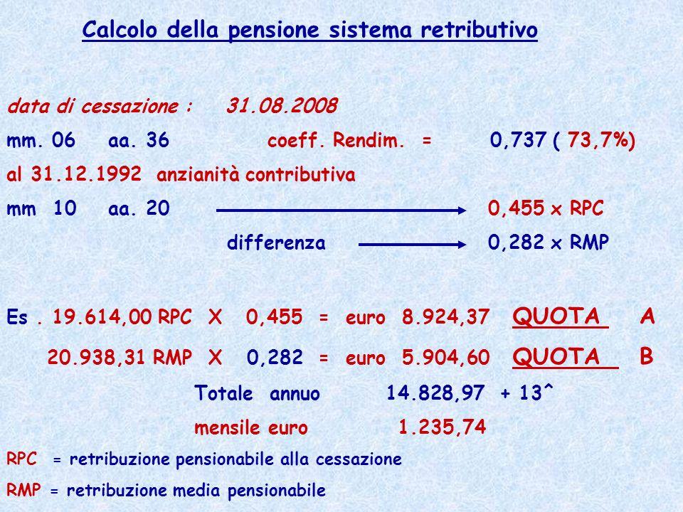 Calcolo della pensione sistema retributivo data di cessazione : 31.08.2008 mm. 06 aa. 36 coeff. Rendim. = 0,737 ( 73,7%) al 31.12.1992 anzianità contr