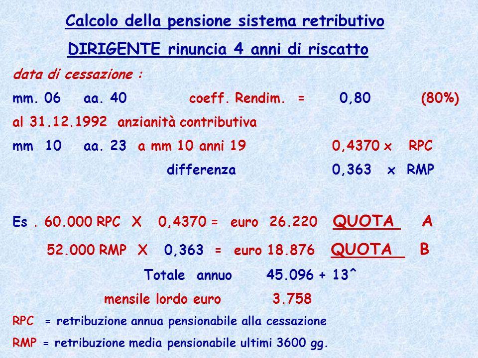Calcolo della pensione sistema retributivo DIRIGENTE rinuncia 4 anni di riscatto data di cessazione : mm. 06 aa. 40 coeff. Rendim. = 0,80 (80%) al 31.