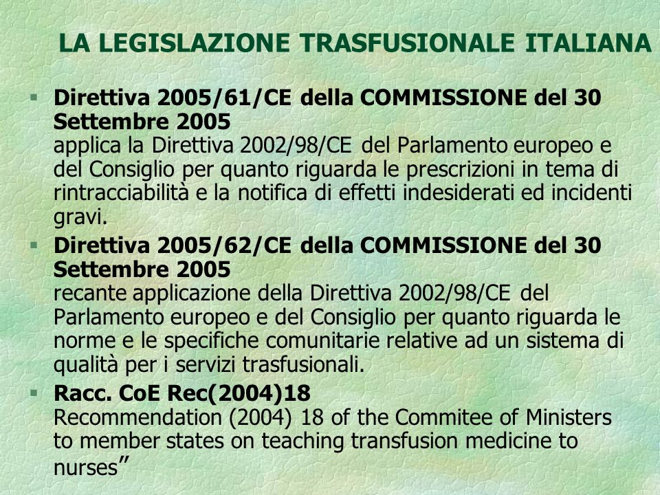 LA LEGISLAZIONE TRASFUSIONALE ITALIANA § Direttiva 2004/23/CE del Parlamento Europeo e del Consiglio del 31 marzo 2004 Norme di qualità e di sicurezza per la donazione, l approvvigionamento, il controllo, la lavorazione, la conservazione, lo stoccaggio e la distribuzione di tessuti e cellule umani.