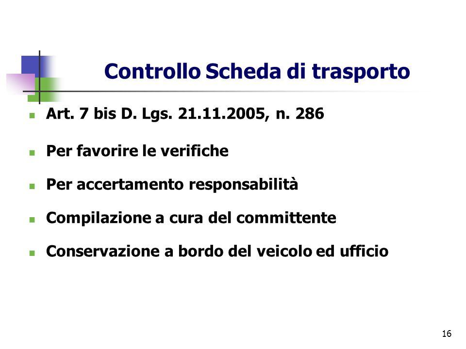 16 Controllo Scheda di trasporto Art. 7 bis D. Lgs. 21.11.2005, n. 286 Per favorire le verifiche Per accertamento responsabilità Compilazione a cura d
