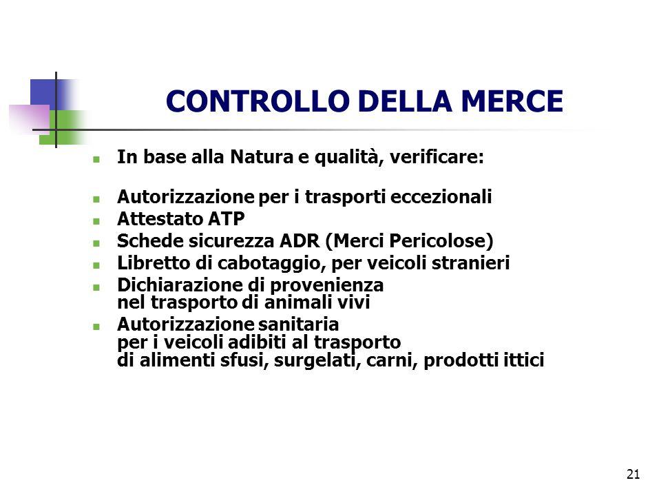 21 CONTROLLO DELLA MERCE In base alla Natura e qualità, verificare: Autorizzazione per i trasporti eccezionali Attestato ATP Schede sicurezza ADR (Mer
