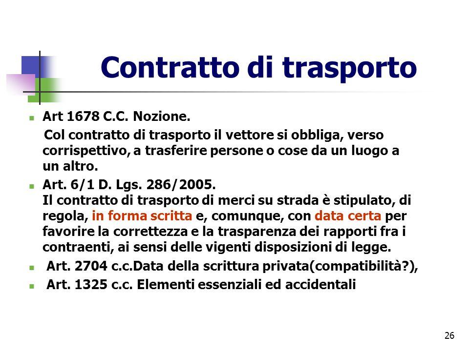 26 Contratto di trasporto Art 1678 C.C. Nozione. Col contratto di trasporto il vettore si obbliga, verso corrispettivo, a trasferire persone o cose da