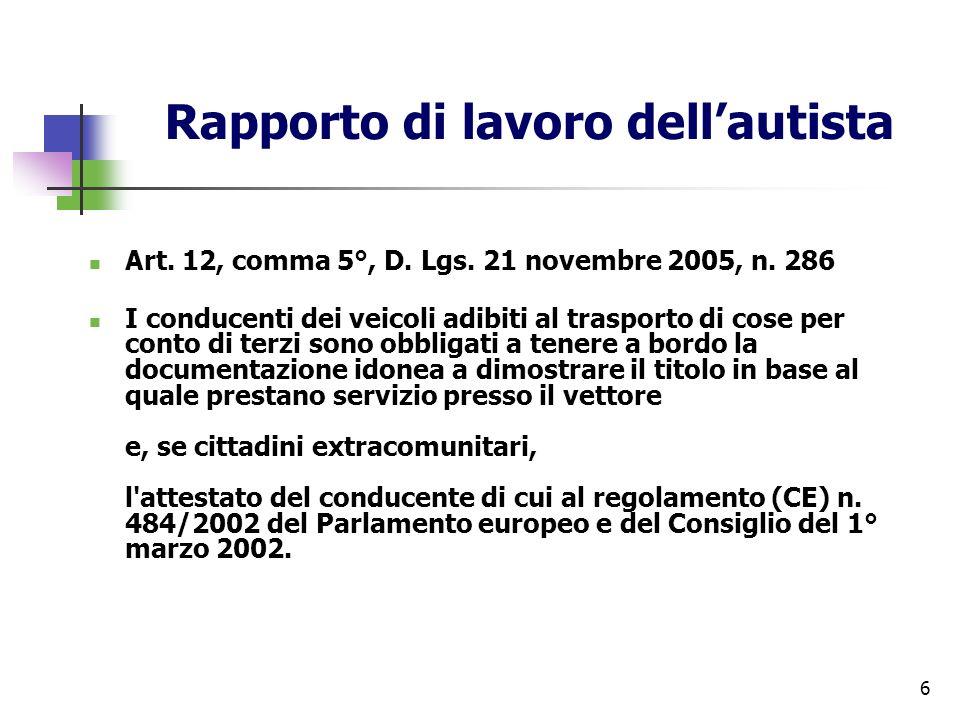 6 Rapporto di lavoro dellautista Art. 12, comma 5°, D. Lgs. 21 novembre 2005, n. 286 I conducenti dei veicoli adibiti al trasporto di cose per conto d
