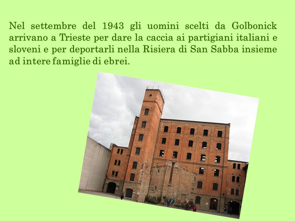 Nel settembre del 1943 gli uomini scelti da Golbonick arrivano a Trieste per dare la caccia ai partigiani italiani e sloveni e per deportarli nella Ri