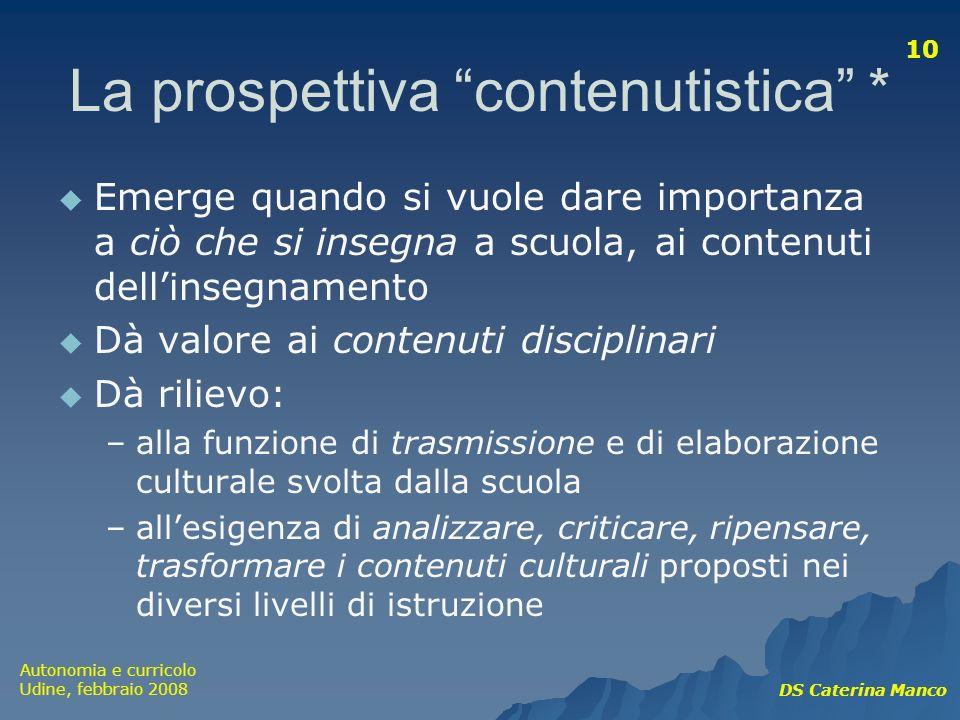 Autonomia e curricolo Udine, febbraio 2008 DS Caterina Manco 10 La prospettiva contenutistica * Emerge quando si vuole dare importanza a ciò che si in
