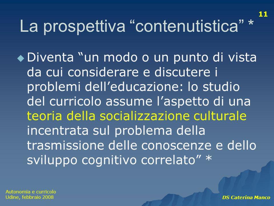 Autonomia e curricolo Udine, febbraio 2008 DS Caterina Manco 11 La prospettiva contenutistica * Diventa un modo o un punto di vista da cui considerare