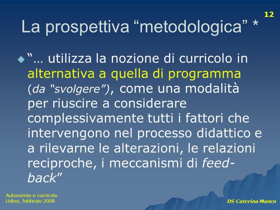 Autonomia e curricolo Udine, febbraio 2008 DS Caterina Manco 12 La prospettiva metodologica * … utilizza la nozione di curricolo in alternativa a quel