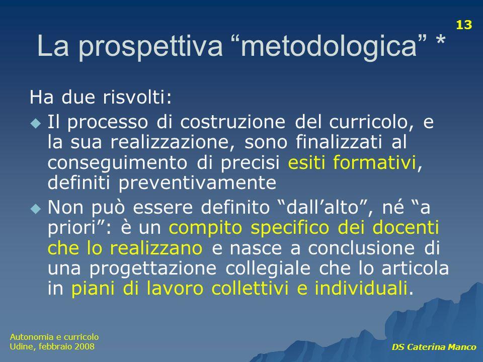 Autonomia e curricolo Udine, febbraio 2008 DS Caterina Manco 13 La prospettiva metodologica * Ha due risvolti: Il processo di costruzione del curricol