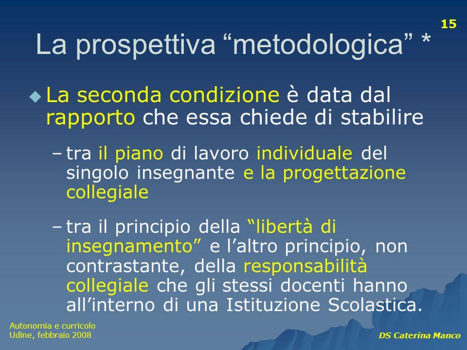 Autonomia e curricolo Udine, febbraio 2008 DS Caterina Manco 15 La prospettiva metodologica * La seconda condizione è data dal rapporto che essa chied