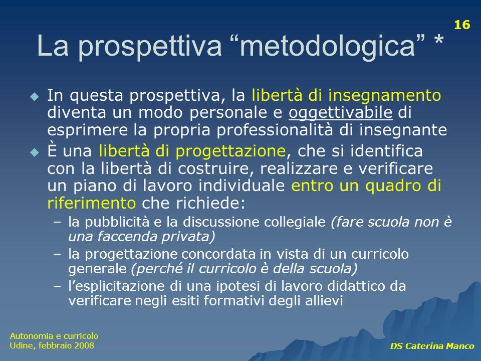 Autonomia e curricolo Udine, febbraio 2008 DS Caterina Manco 16 La prospettiva metodologica * In questa prospettiva, la libertà di insegnamento divent