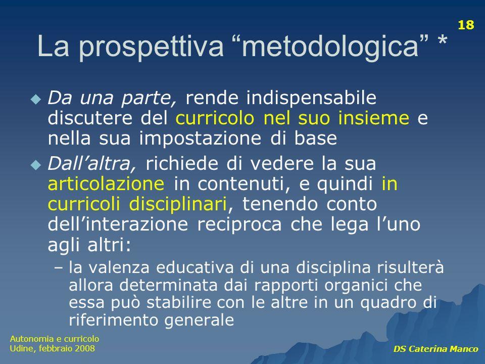 Autonomia e curricolo Udine, febbraio 2008 DS Caterina Manco 18 La prospettiva metodologica * Da una parte, rende indispensabile discutere del currico