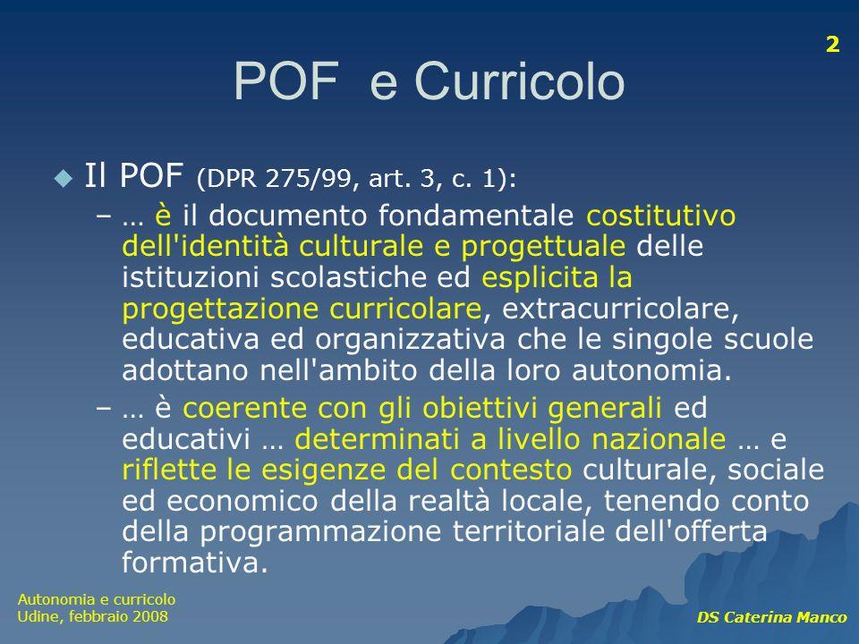Autonomia e curricolo Udine, febbraio 2008 DS Caterina Manco 2 POF e Curricolo Il POF (DPR 275/99, art. 3, c. 1): –… è il documento fondamentale costi