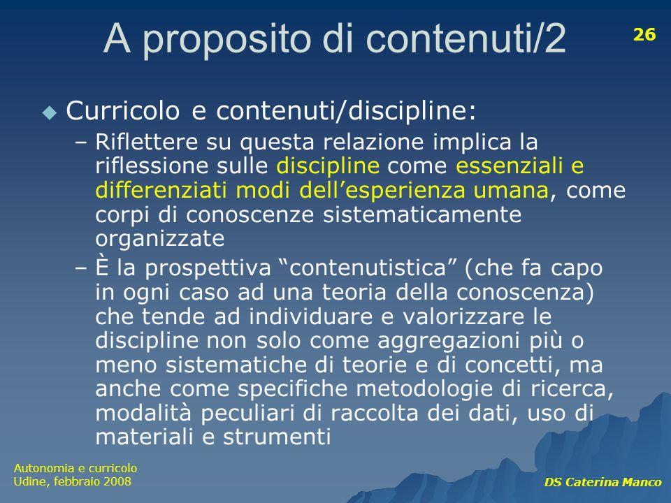 Autonomia e curricolo Udine, febbraio 2008 DS Caterina Manco 26 A proposito di contenuti/2 Curricolo e contenuti/discipline: –Riflettere su questa rel