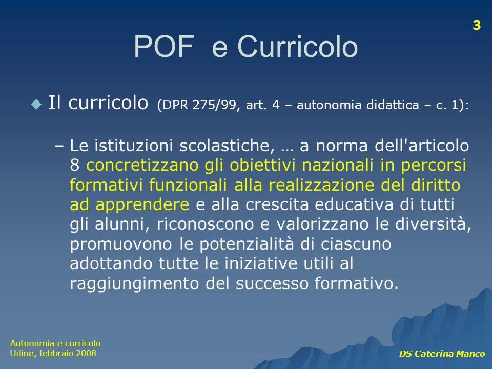 Autonomia e curricolo Udine, febbraio 2008 DS Caterina Manco 3 POF e Curricolo Il curricolo (DPR 275/99, art. 4 – autonomia didattica – c. 1): –Le ist