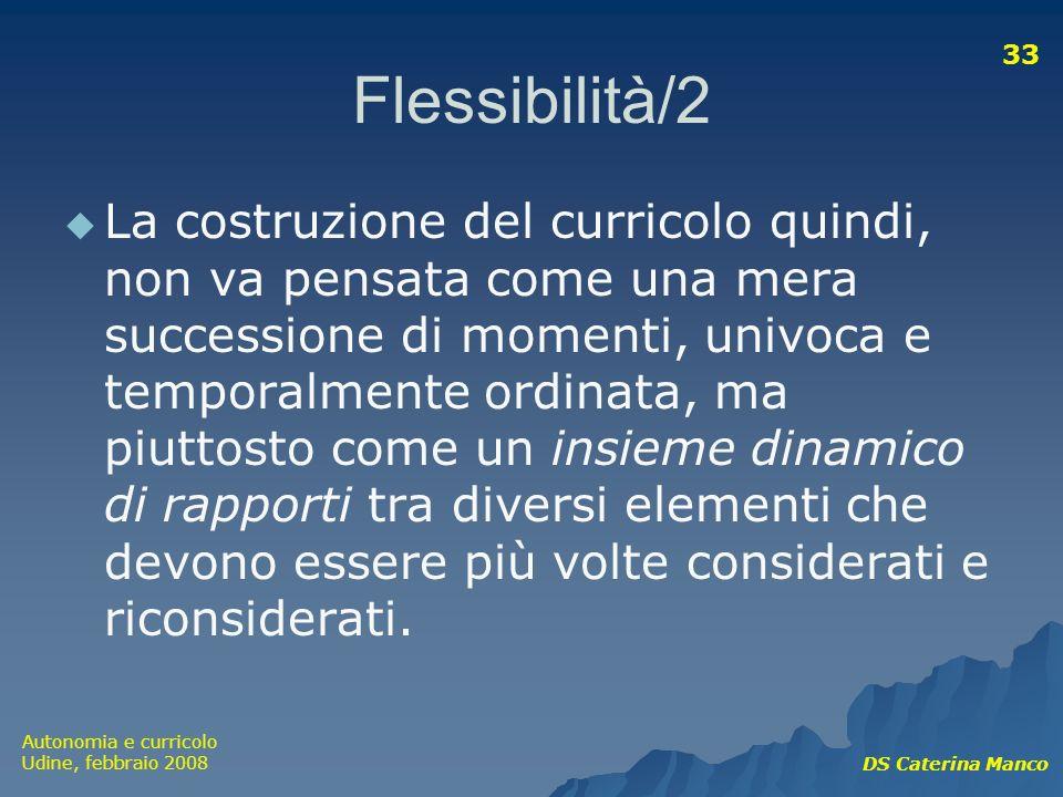 Autonomia e curricolo Udine, febbraio 2008 DS Caterina Manco 33 Flessibilità/2 La costruzione del curricolo quindi, non va pensata come una mera succe
