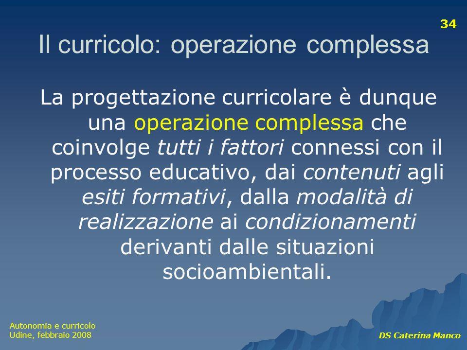 Autonomia e curricolo Udine, febbraio 2008 DS Caterina Manco 34 Il curricolo: operazione complessa La progettazione curricolare è dunque una operazion
