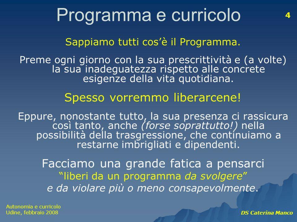 Autonomia e curricolo Udine, febbraio 2008 DS Caterina Manco 4 Programma e curricolo Sappiamo tutti cosè il Programma. Preme ogni giorno con la sua pr