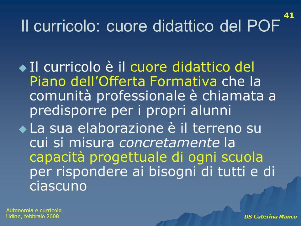 Autonomia e curricolo Udine, febbraio 2008 DS Caterina Manco 41 Il curricolo: cuore didattico del POF Il curricolo è il cuore didattico del Piano dell