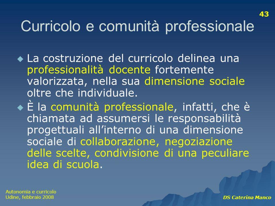 Autonomia e curricolo Udine, febbraio 2008 DS Caterina Manco 43 Curricolo e comunità professionale La costruzione del curricolo delinea una profession