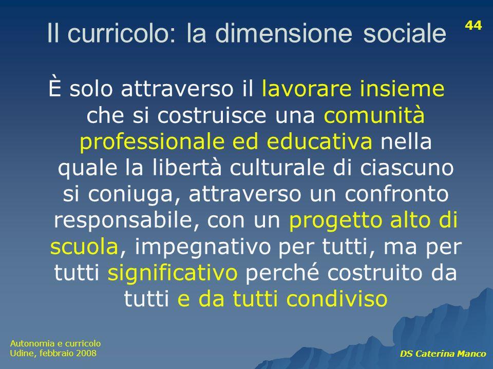 Autonomia e curricolo Udine, febbraio 2008 DS Caterina Manco 44 Il curricolo: la dimensione sociale È solo attraverso il lavorare insieme che si costr