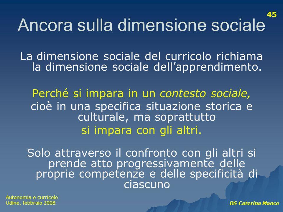 Autonomia e curricolo Udine, febbraio 2008 DS Caterina Manco 45 Ancora sulla dimensione sociale La dimensione sociale del curricolo richiama la dimens