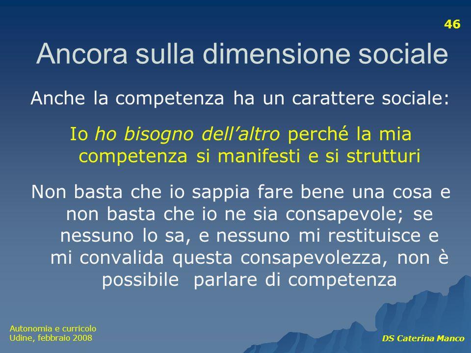 Autonomia e curricolo Udine, febbraio 2008 DS Caterina Manco 46 Anche la competenza ha un carattere sociale: Io ho bisogno dellaltro perché la mia com