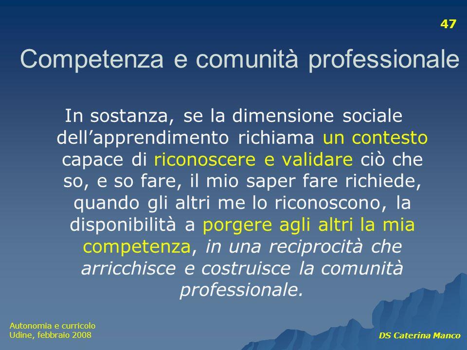 Autonomia e curricolo Udine, febbraio 2008 DS Caterina Manco 47 In sostanza, se la dimensione sociale dellapprendimento richiama un contesto capace di