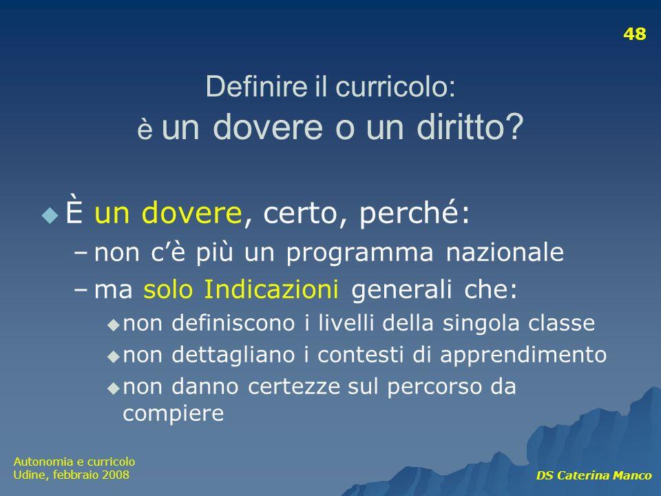 Autonomia e curricolo Udine, febbraio 2008 DS Caterina Manco 48 Definire il curricolo: è un dovere o un diritto? È un dovere, certo, perché: –non cè p