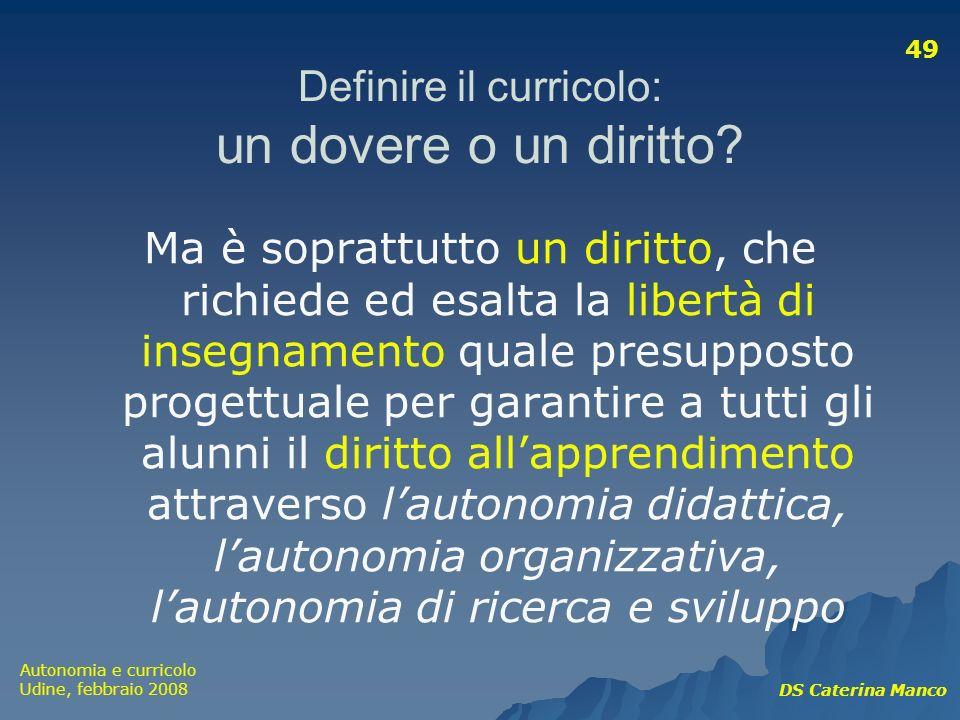 Autonomia e curricolo Udine, febbraio 2008 DS Caterina Manco 49 Definire il curricolo: un dovere o un diritto? Ma è soprattutto un diritto, che richie