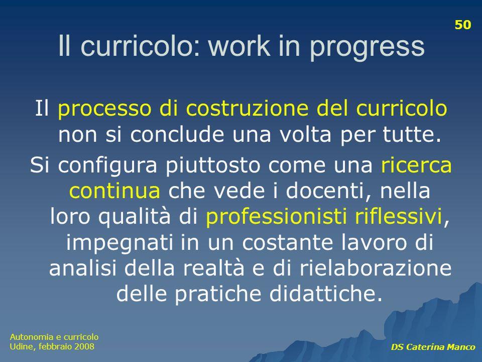 Autonomia e curricolo Udine, febbraio 2008 DS Caterina Manco 50 Il curricolo: work in progress Il processo di costruzione del curricolo non si conclud