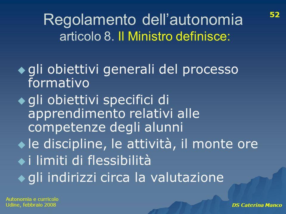 Autonomia e curricolo Udine, febbraio 2008 DS Caterina Manco 52 Regolamento dellautonomia articolo 8. Il Ministro definisce: gli obiettivi generali de
